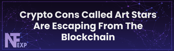 Crypto Cons Called Art Stars Are Escaping From The Blockchain